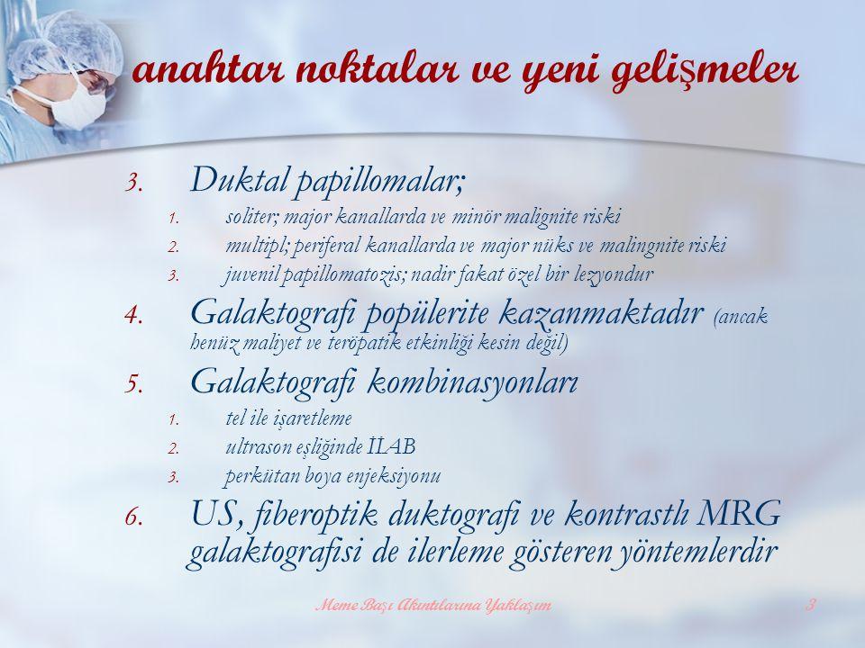Meme Başı Akıntılarına Yaklaşım3 anahtar noktalar ve yeni geli ş meler 3. Duktal papillomalar; 1. soliter; major kanallarda ve minör malignite riski 2