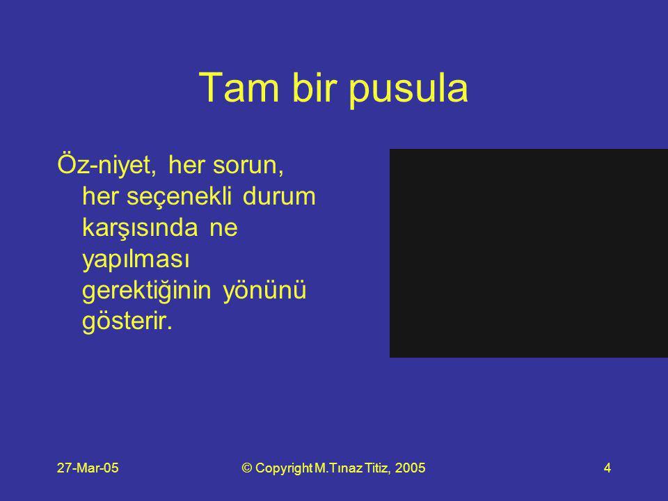 27-Mar-05© Copyright M.Tınaz Titiz, 200515 O halde, anlamadığım şeyleri yapmayarak tasarruf ettiğim enerji ve inancımı, anlayarak yaptığım eylemlerimin arkasına koyarak onların gerçekleşme ihtimalleri artırmak ifadesi iyi bir öz-niyet olabilir.