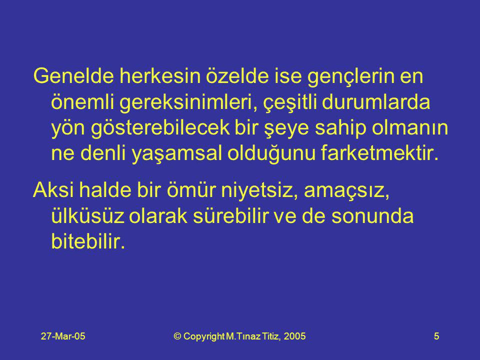 27-Mar-05© Copyright M.Tınaz Titiz, 200526 Adım 6 (devam) Örneğin: bir kenarda para bulundurma konusunu bir takıntı (cimrilik) haline getirmem, yabancı dil konusunda nelere önem verip nelerin üzerinde durmamam gerektiğini anlarım, ağ konusunu çok iyi öğrenmem gerektiğini anlar ona göre davranırım.