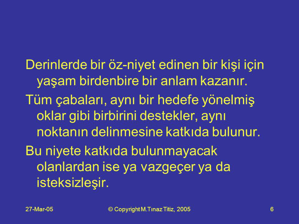27-Mar-05© Copyright M.Tınaz Titiz, 200527 Her niyet anlamlı olabilir, birisi hariç: öz- niyetini netleştirmeme niyeti!