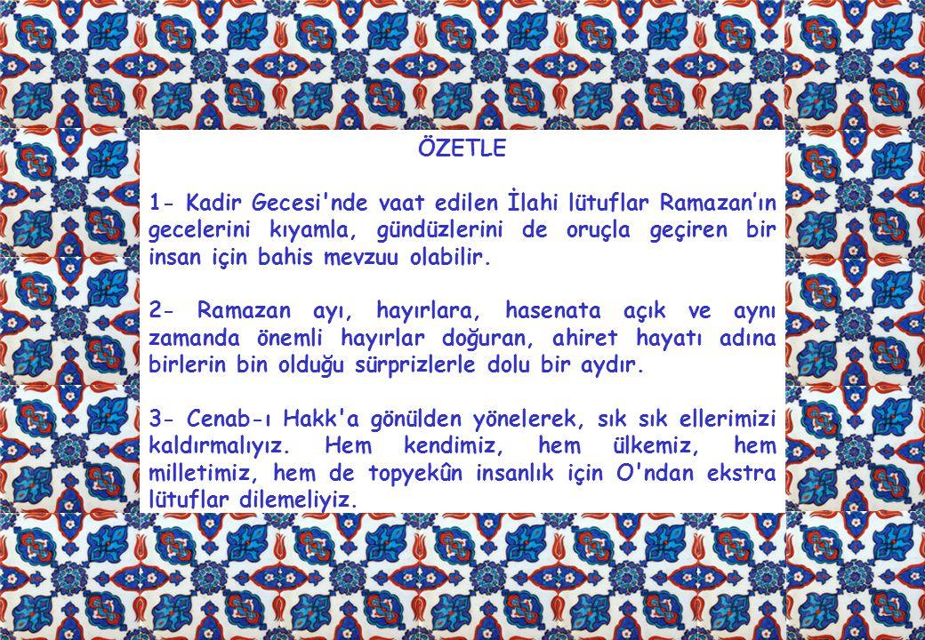 ÖZETLE 1- Kadir Gecesi nde vaat edilen İlahi lütuflar Ramazan'ın gecelerini kıyamla, gündüzlerini de oruçla geçiren bir insan için bahis mevzuu olabilir.