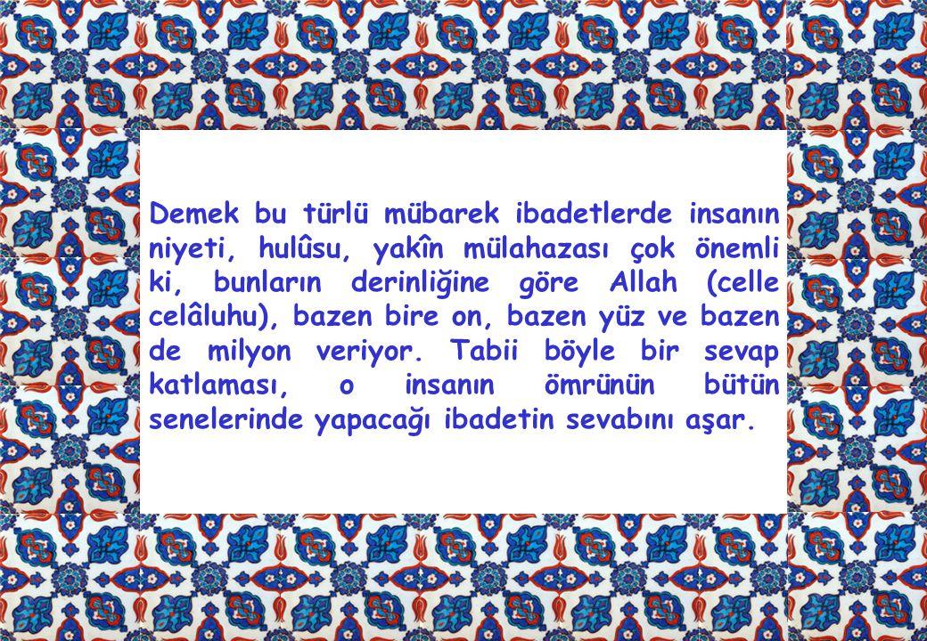 Demek bu türlü mübarek ibadetlerde insanın niyeti, hulûsu, yakîn mülahazası çok önemli ki, bunların derinliğine göre Allah (celle celâluhu), bazen bire on, bazen yüz ve bazen de milyon veriyor.