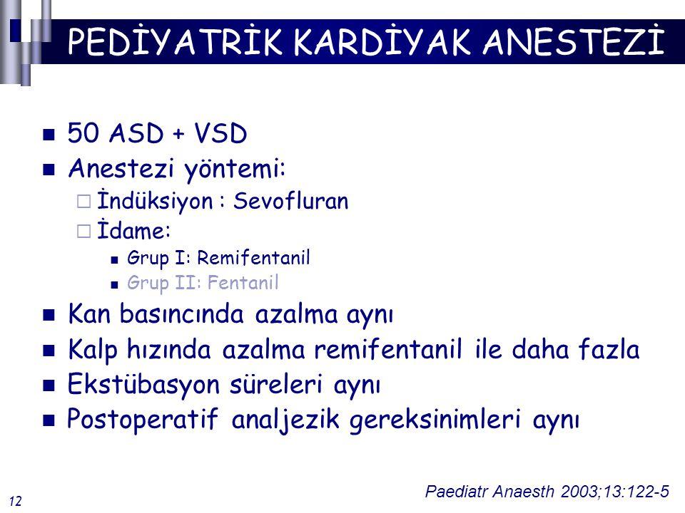 PEDİYATRİK KARDİYAK ANESTEZİ 50 ASD + VSD Anestezi yöntemi:  İndüksiyon : Sevofluran  İdame: Grup I: Remifentanil Grup II: Fentanil Kan basıncında azalma aynı Kalp hızında azalma remifentanil ile daha fazla Ekstübasyon süreleri aynı Postoperatif analjezik gereksinimleri aynı Paediatr Anaesth 2003;13:122-5 12
