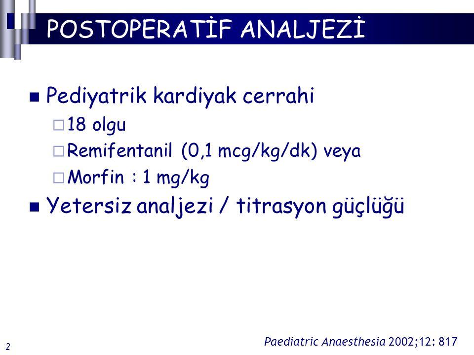POSTOPERATİF ANALJEZİ Pediyatrik kardiyak cerrahi  18 olgu  Remifentanil (0,1 mcg/kg/dk) veya  Morfin : 1 mg/kg Yetersiz analjezi / titrasyon güçlüğü Paediatric Anaesthesia 2002;12: 817 2