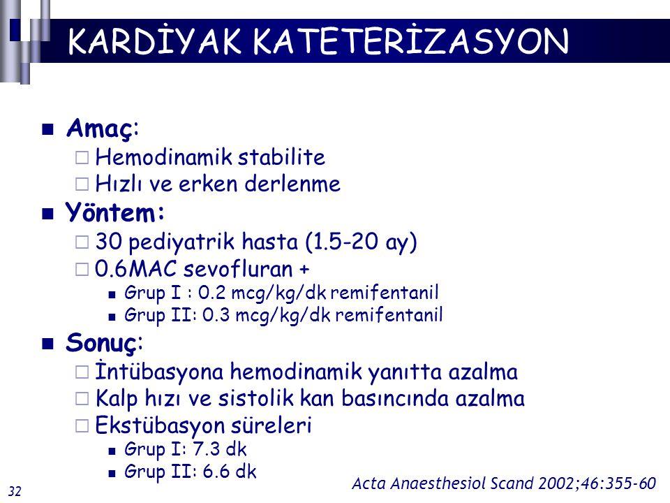 KARDİYAK KATETERİZASYON Amaç:  Hemodinamik stabilite  Hızlı ve erken derlenme Yöntem:  30 pediyatrik hasta (1.5-20 ay)  0.6MAC sevofluran + Grup I : 0.2 mcg/kg/dk remifentanil Grup II: 0.3 mcg/kg/dk remifentanil Sonuç:  İntübasyona hemodinamik yanıtta azalma  Kalp hızı ve sistolik kan basıncında azalma  Ekstübasyon süreleri Grup I: 7.3 dk Grup II: 6.6 dk Acta Anaesthesiol Scand 2002;46:355-60 32