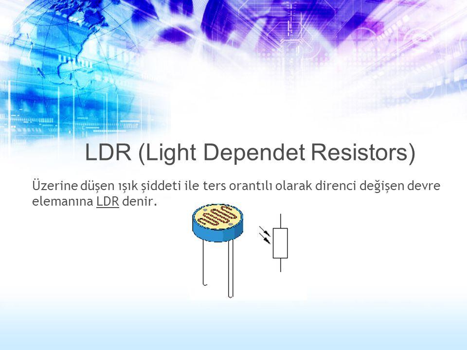 LDR (Light Dependet Resistors) Üzerine düşen ışık şiddeti ile ters orantılı olarak direnci değişen devre elemanına LDR denir.
