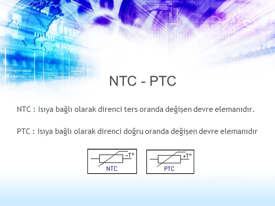 NTC - PTC NTC : Isıya bağlı olarak direnci ters oranda değişen devre elemanıdır. PTC : Isıya bağlı olarak direnci doğru oranda değişen devre elemanıdı