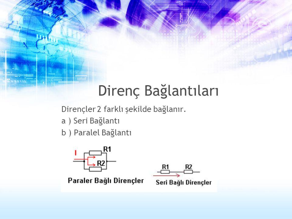 Direnç Bağlantıları Dirençler 2 farklı şekilde bağlanır. a ) Seri Bağlantı b ) Paralel Bağlantı