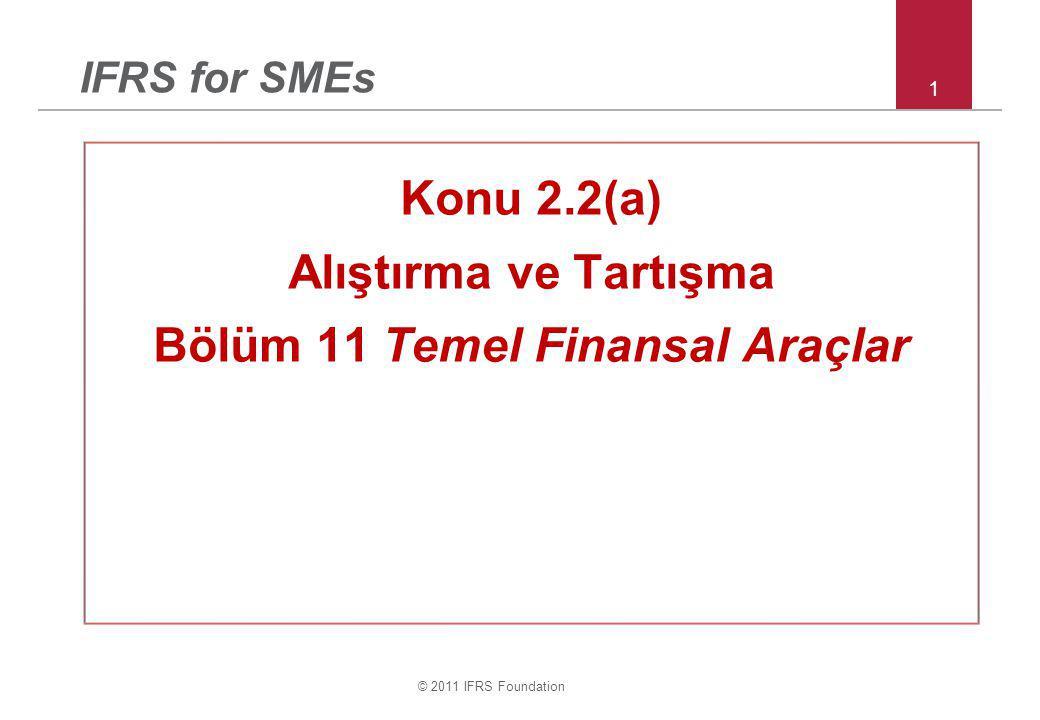 © 2011 IFRS Foundation 1 IFRS for SMEs Konu 2.2(a) Alıştırma ve Tartışma Bölüm 11 Temel Finansal Araçlar