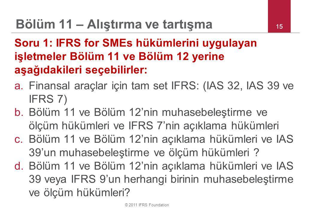 © 2011 IFRS Foundation 15 Bölüm 11 – Alıştırma ve tartışma Soru 1: IFRS for SMEs hükümlerini uygulayan işletmeler Bölüm 11 ve Bölüm 12 yerine aşağıdakileri seçebilirler: a.Finansal araçlar için tam set IFRS: (IAS 32, IAS 39 ve IFRS 7) b.Bölüm 11 ve Bölüm 12'nin muhasebeleştirme ve ölçüm hükümleri ve IFRS 7'nin açıklama hükümleri c.Bölüm 11 ve Bölüm 12'nin açıklama hükümleri ve IAS 39'un muhasebeleştirme ve ölçüm hükümleri .