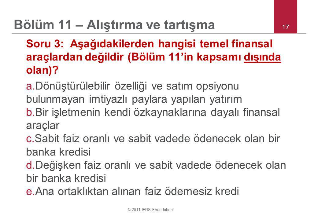 © 2011 IFRS Foundation 17 Bölüm 11 – Alıştırma ve tartışma Soru 3: Aşağıdakilerden hangisi temel finansal araçlardan değildir (Bölüm 11'in kapsamı dışında olan).
