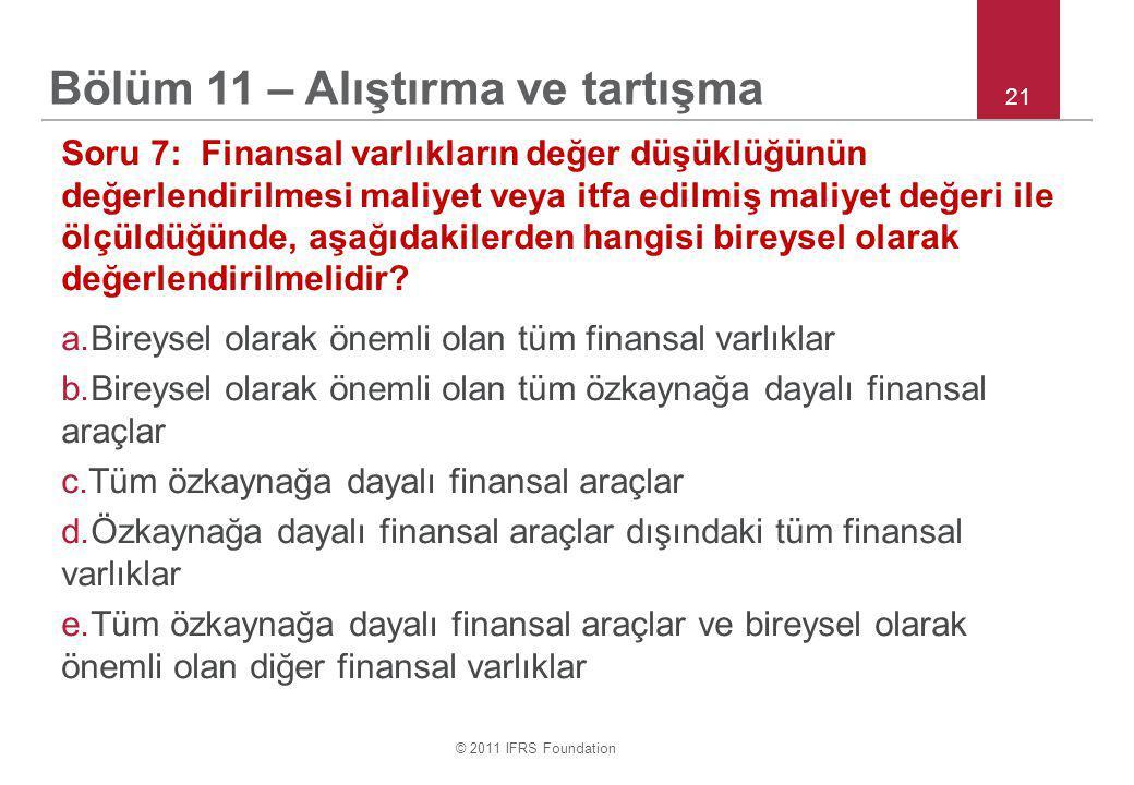 © 2011 IFRS Foundation 21 Soru 7: Finansal varlıkların değer düşüklüğünün değerlendirilmesi maliyet veya itfa edilmiş maliyet değeri ile ölçüldüğünde, aşağıdakilerden hangisi bireysel olarak değerlendirilmelidir.