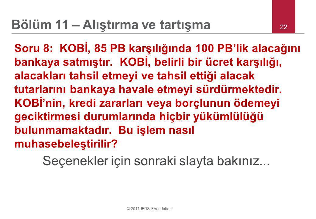 © 2011 IFRS Foundation 22 Soru 8: KOBİ, 85 PB karşılığında 100 PB'lik alacağını bankaya satmıştır.