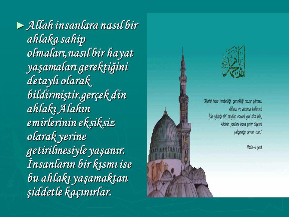 ► Allah insanlara nasıl bir ahlaka sahip olmaları,nasıl bir hayat yaşamaları gerektiğini detaylı olarak bildirmiştir.gerçek din ahlakı Alahın emirlerinin eksiksiz olarak yerine getirilmesiyle yaşanır.
