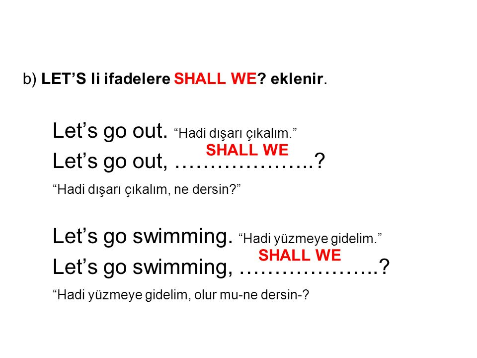 "b) LET'S li ifadelere SHALL WE? eklenir. Let's go out. ""Hadi dışarı çıkalım."" Let's go out, ………………..? ""Hadi dışarı çıkalım, ne dersin?"" Let's go swimm"