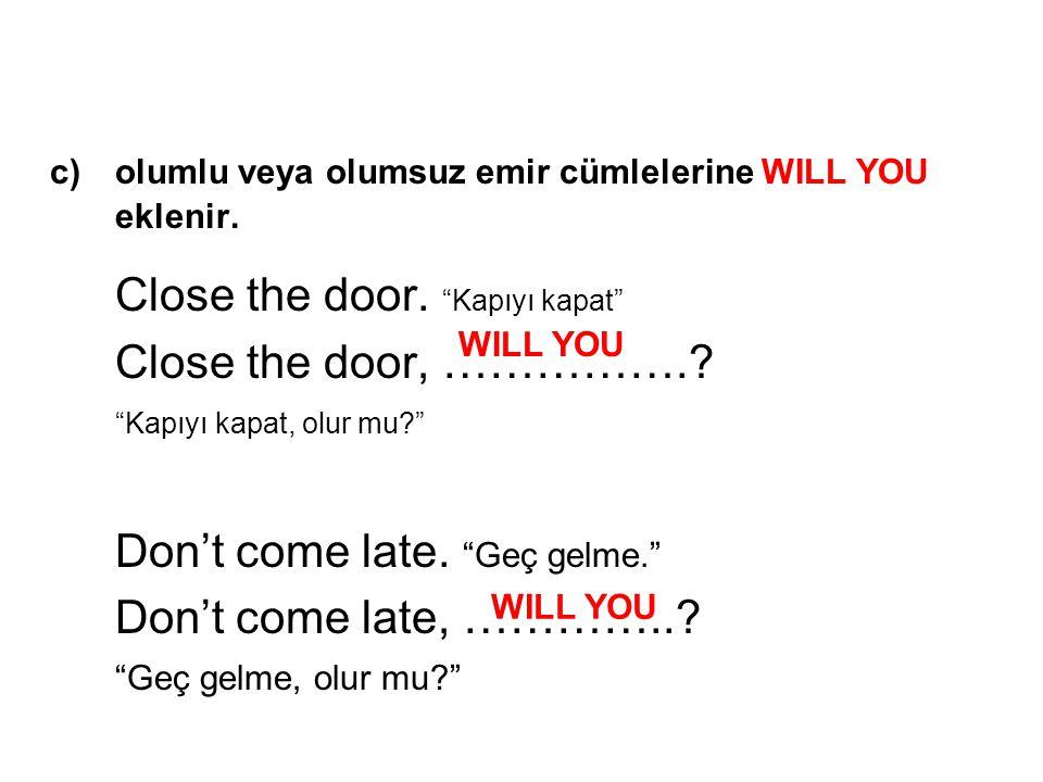 """c) olumlu veya olumsuz emir cümlelerine WILL YOU eklenir. Close the door. """"Kapıyı kapat"""" Close the door, …………….? """"Kapıyı kapat, olur mu?"""" Don't come l"""