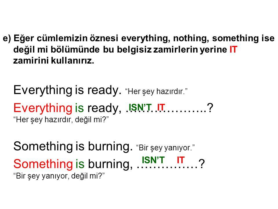 e) Eğer cümlemizin öznesi everything, nothing, something ise değil mi bölümünde bu belgisiz zamirlerin yerine IT zamirini kullanırız. Everything is re