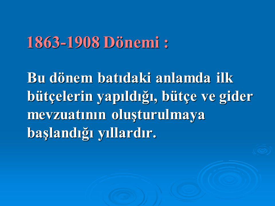 1863-1908 Dönemi : Bu dönem batıdaki anlamda ilk bütçelerin yapıldığı, bütçe ve gider mevzuatının oluşturulmaya başlandığı yıllardır.