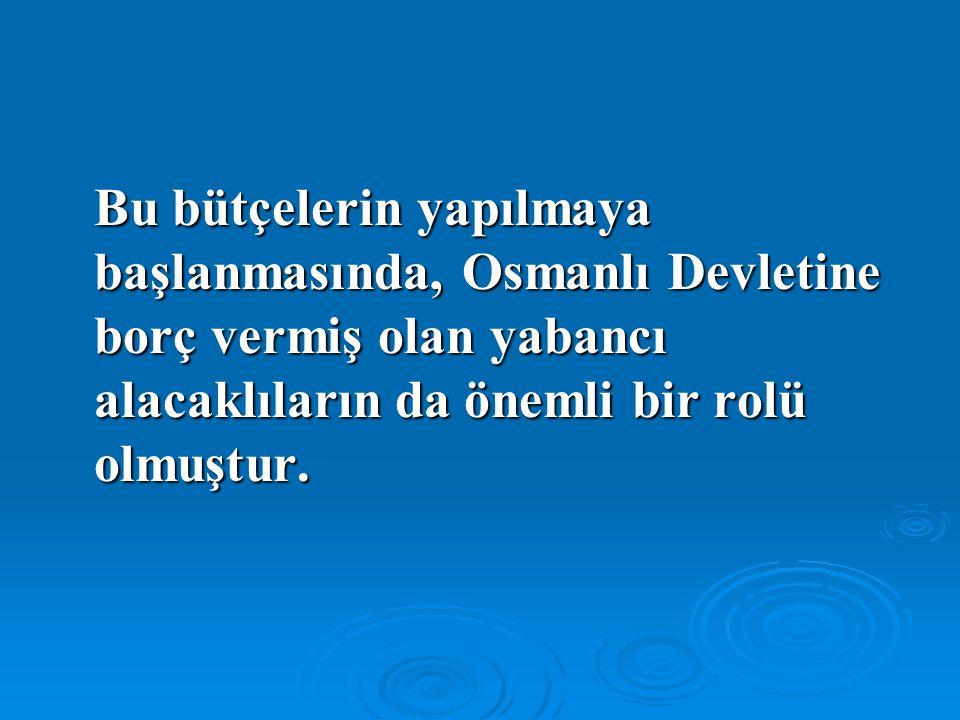 Bu bütçelerin yapılmaya başlanmasında, Osmanlı Devletine borç vermiş olan yabancı alacaklıların da önemli bir rolü olmuştur.