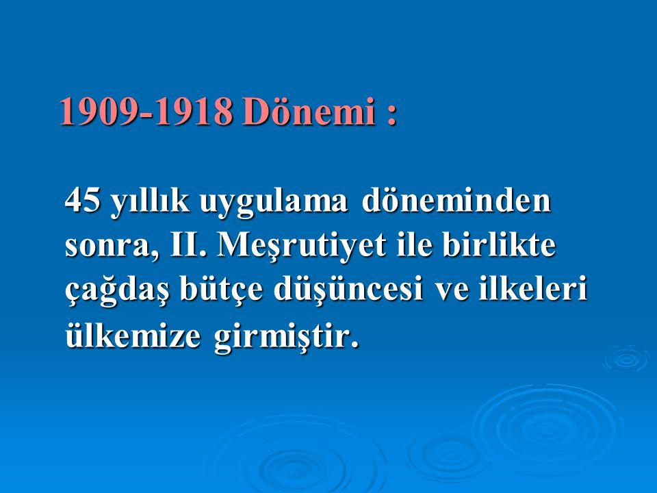 1909-1918 Dönemi : 45 yıllık uygulama döneminden sonra, II. Meşrutiyet ile birlikte çağdaş bütçe düşüncesi ve ilkeleri ülkemize girmiştir.