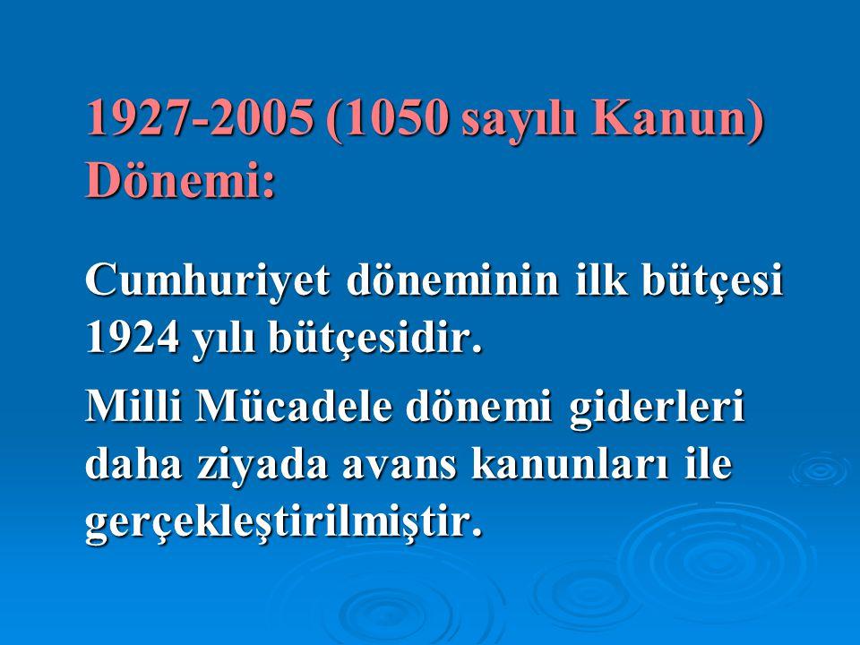 1927-2005 (1050 sayılı Kanun) Dönemi: Cumhuriyet döneminin ilk bütçesi 1924 yılı bütçesidir. Milli Mücadele dönemi giderleri daha ziyada avans kanunla
