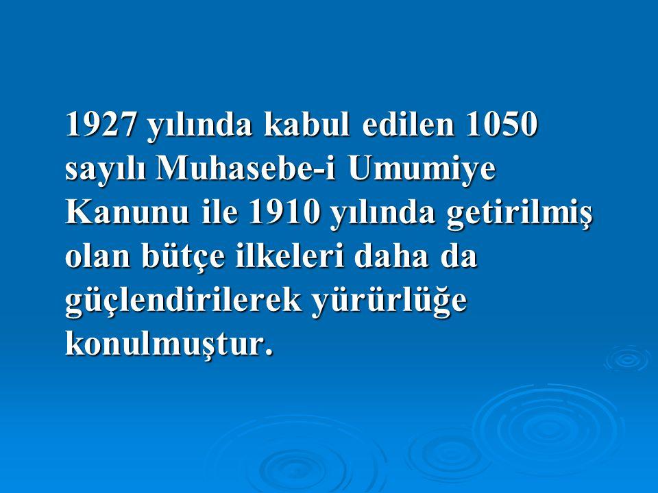 1927 yılında kabul edilen 1050 sayılı Muhasebe-i Umumiye Kanunu ile 1910 yılında getirilmiş olan bütçe ilkeleri daha da güçlendirilerek yürürlüğe konu