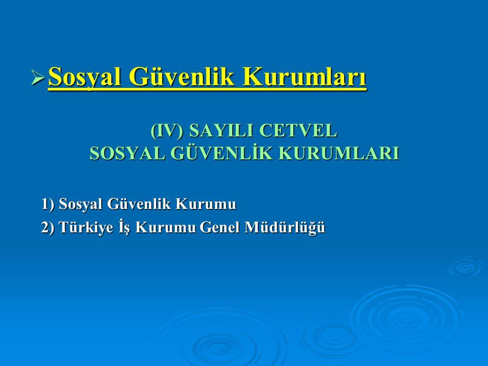 (IV) SAYILI CETVEL SOSYAL GÜVENLİK KURUMLARI  Sosyal Güvenlik Kurumları 1) Sosyal Güvenlik Kurumu 2) Türkiye İş Kurumu Genel Müdürlüğü