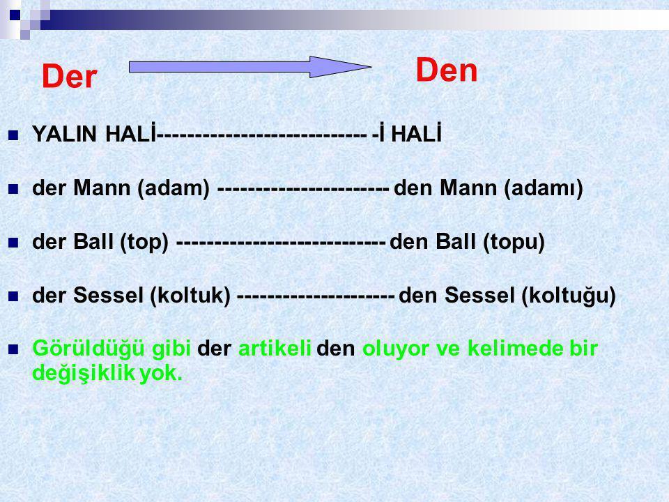 Der YALIN HALİ---------------------------- -İ HALİ der Mann (adam) ----------------------- den Mann (adamı) der Ball (top) ---------------------------- den Ball (topu) der Sessel (koltuk) --------------------- den Sessel (koltuğu) Görüldüğü gibi der artikeli den oluyor ve kelimede bir değişiklik yok.