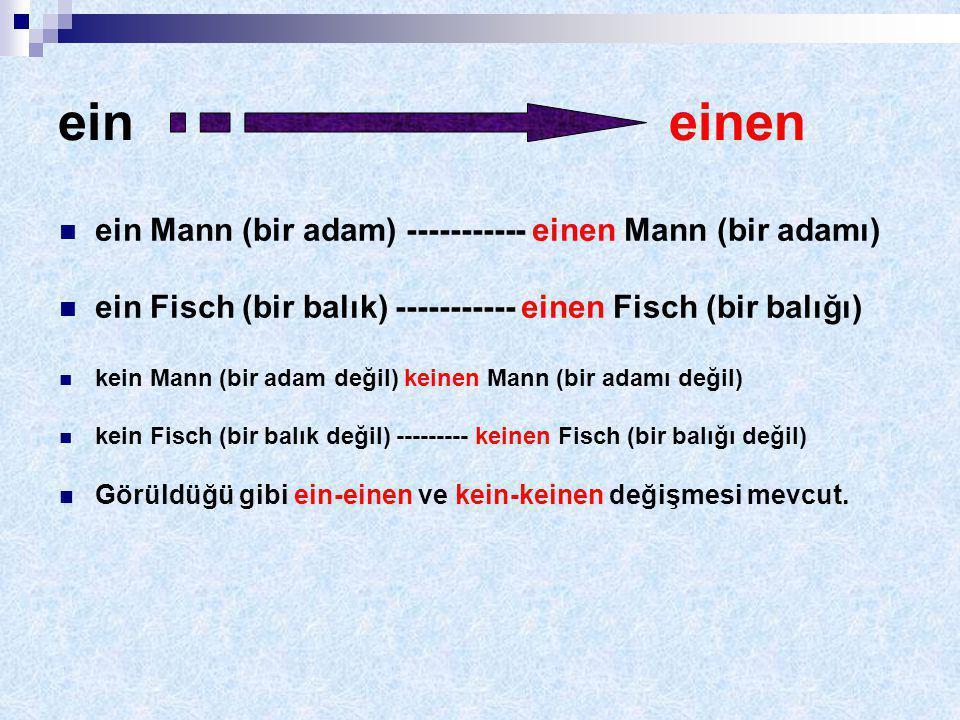 ein einen ein Mann (bir adam) ----------- einen Mann (bir adamı) ein Fisch (bir balık) ----------- einen Fisch (bir balığı) kein Mann (bir adam değil) keinen Mann (bir adamı değil) kein Fisch (bir balık değil) --------- keinen Fisch (bir balığı değil) Görüldüğü gibi ein-einen ve kein-keinen değişmesi mevcut.