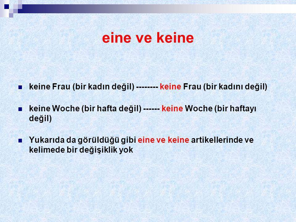 eine ve keine keine Frau (bir kadın değil) -------- keine Frau (bir kadını değil) keine Woche (bir hafta değil) ------ keine Woche (bir haftayı değil) Yukarıda da görüldüğü gibi eine ve keine artikellerinde ve kelimede bir değişiklik yok