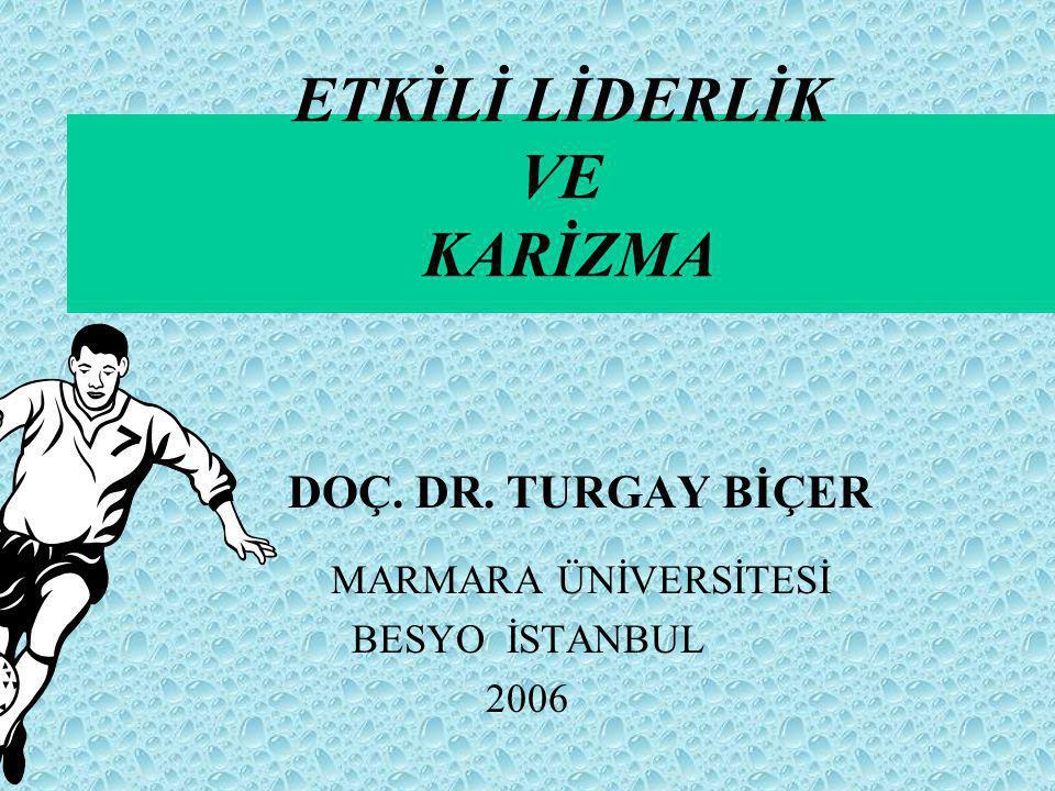 ETKİLİ LİDERLİK VE KARİZMA DOÇ. DR. TURGAY BİÇER MARMARA ÜNİVERSİTESİ BESYO İSTANBUL 2006