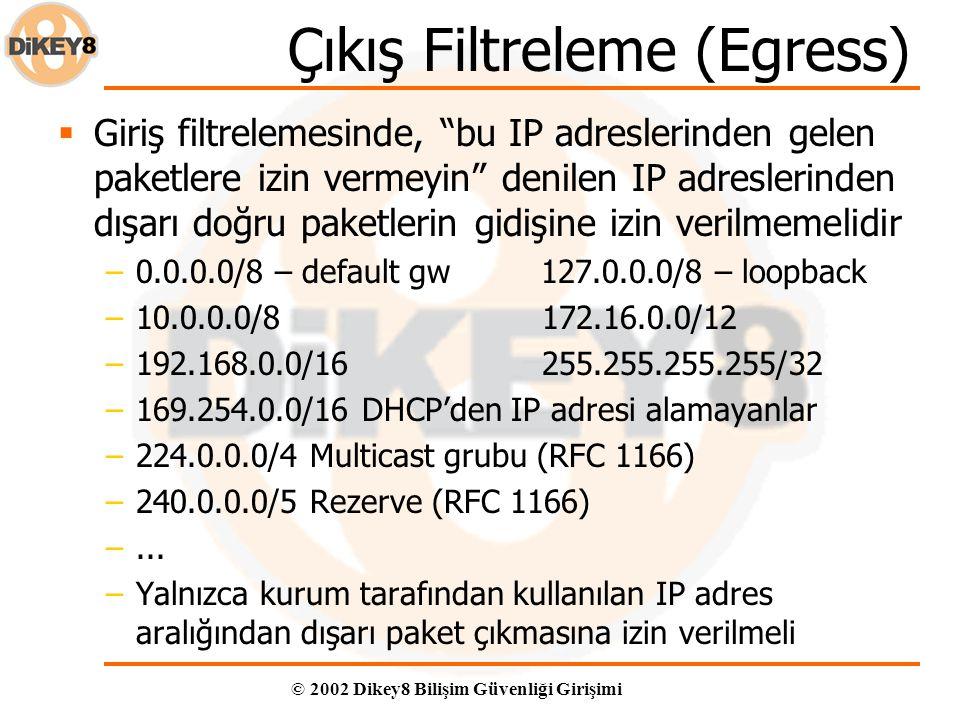© 2002 Dikey8 Bilişim Güvenliği Girişimi Çıkış Filtreleme (Egress)  Giriş filtrelemesinde, bu IP adreslerinden gelen paketlere izin vermeyin denilen IP adreslerinden dışarı doğru paketlerin gidişine izin verilmemelidir –0.0.0.0/8 – default gw 127.0.0.0/8 – loopback –10.0.0.0/8 172.16.0.0/12 –192.168.0.0/16 255.255.255.255/32 –169.254.0.0/16 DHCP'den IP adresi alamayanlar –224.0.0.0/4 Multicast grubu (RFC 1166) –240.0.0.0/5 Rezerve (RFC 1166) –...
