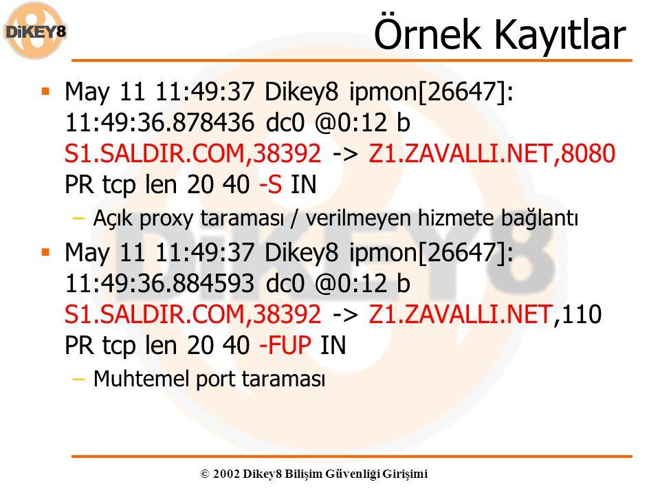 © 2002 Dikey8 Bilişim Güvenliği Girişimi Örnek Kayıtlar  May 11 11:49:37 Dikey8 ipmon[26647]: 11:49:36.878436 dc0 @0:12 b S1.SALDIR.COM,38392 -> Z1.ZAVALLI.NET,8080 PR tcp len 20 40 -S IN –Açık proxy taraması / verilmeyen hizmete bağlantı  May 11 11:49:37 Dikey8 ipmon[26647]: 11:49:36.884593 dc0 @0:12 b S1.SALDIR.COM,38392 -> Z1.ZAVALLI.NET,110 PR tcp len 20 40 -FUP IN –Muhtemel port taraması