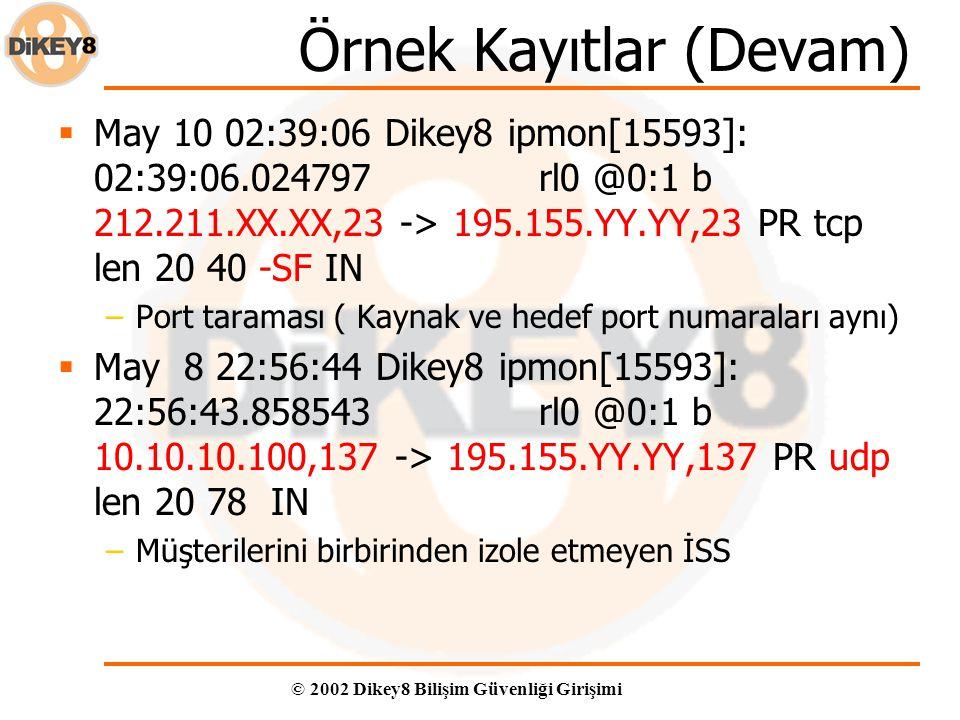 © 2002 Dikey8 Bilişim Güvenliği Girişimi Örnek Kayıtlar (Devam)  May 10 02:39:06 Dikey8 ipmon[15593]: 02:39:06.024797 rl0 @0:1 b 212.211.XX.XX,23 -> 195.155.YY.YY,23 PR tcp len 20 40 -SF IN –Port taraması ( Kaynak ve hedef port numaraları aynı)  May 8 22:56:44 Dikey8 ipmon[15593]: 22:56:43.858543 rl0 @0:1 b 10.10.10.100,137 -> 195.155.YY.YY,137 PR udp len 20 78 IN –Müşterilerini birbirinden izole etmeyen İSS
