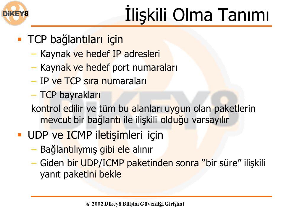 © 2002 Dikey8 Bilişim Güvenliği Girişimi İlişkili Olma Tanımı  TCP bağlantıları için –Kaynak ve hedef IP adresleri –Kaynak ve hedef port numaraları –IP ve TCP sıra numaraları –TCP bayrakları kontrol edilir ve tüm bu alanları uygun olan paketlerin mevcut bir bağlantı ile ilişkili olduğu varsayılır  UDP ve ICMP iletişimleri için –Bağlantılıymış gibi ele alınır –Giden bir UDP/ICMP paketinden sonra bir süre ilişkili yanıt paketini bekle
