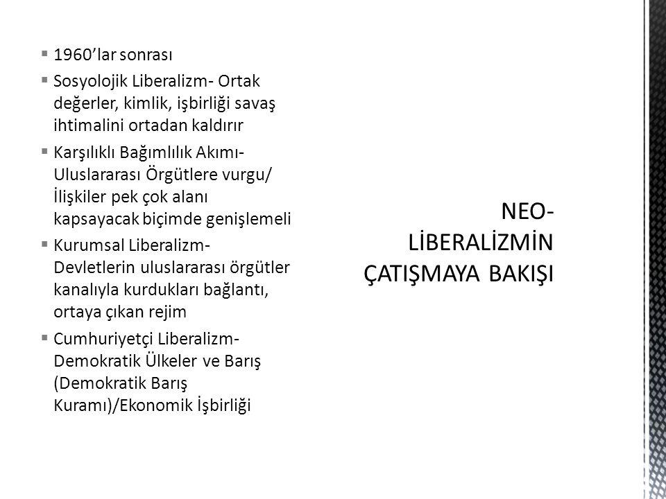  1960'lar sonrası  Sosyolojik Liberalizm- Ortak değerler, kimlik, işbirliği savaş ihtimalini ortadan kaldırır  Karşılıklı Bağımlılık Akımı- Uluslararası Örgütlere vurgu/ İlişkiler pek çok alanı kapsayacak biçimde genişlemeli  Kurumsal Liberalizm- Devletlerin uluslararası örgütler kanalıyla kurdukları bağlantı, ortaya çıkan rejim  Cumhuriyetçi Liberalizm- Demokratik Ülkeler ve Barış (Demokratik Barış Kuramı)/Ekonomik İşbirliği