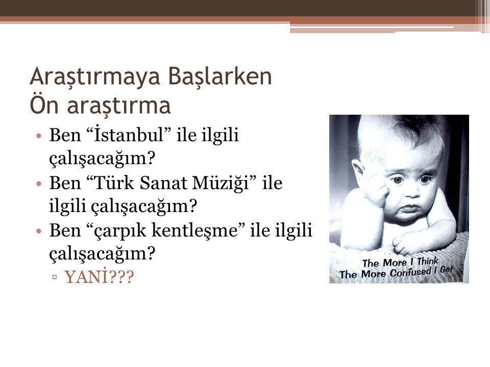 """Araştırmaya Başlarken Ön araştırma Ben """"İstanbul"""" ile ilgili çalışacağım? Ben """"Türk Sanat Müziği"""" ile ilgili çalışacağım? Ben """"çarpık kentleşme"""" ile i"""