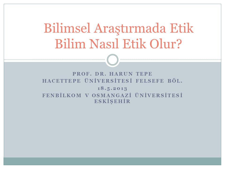 PROF. DR. HARUN TEPE HACETTEPE ÜNİVERSİTESİ FELSEFE BÖL. 18.5.2013 FENBİLKOM V OSMANGAZİ ÜNİVERSİTESİ ESKİŞEHİR Bilimsel Araştırmada Etik Bilim Nasıl