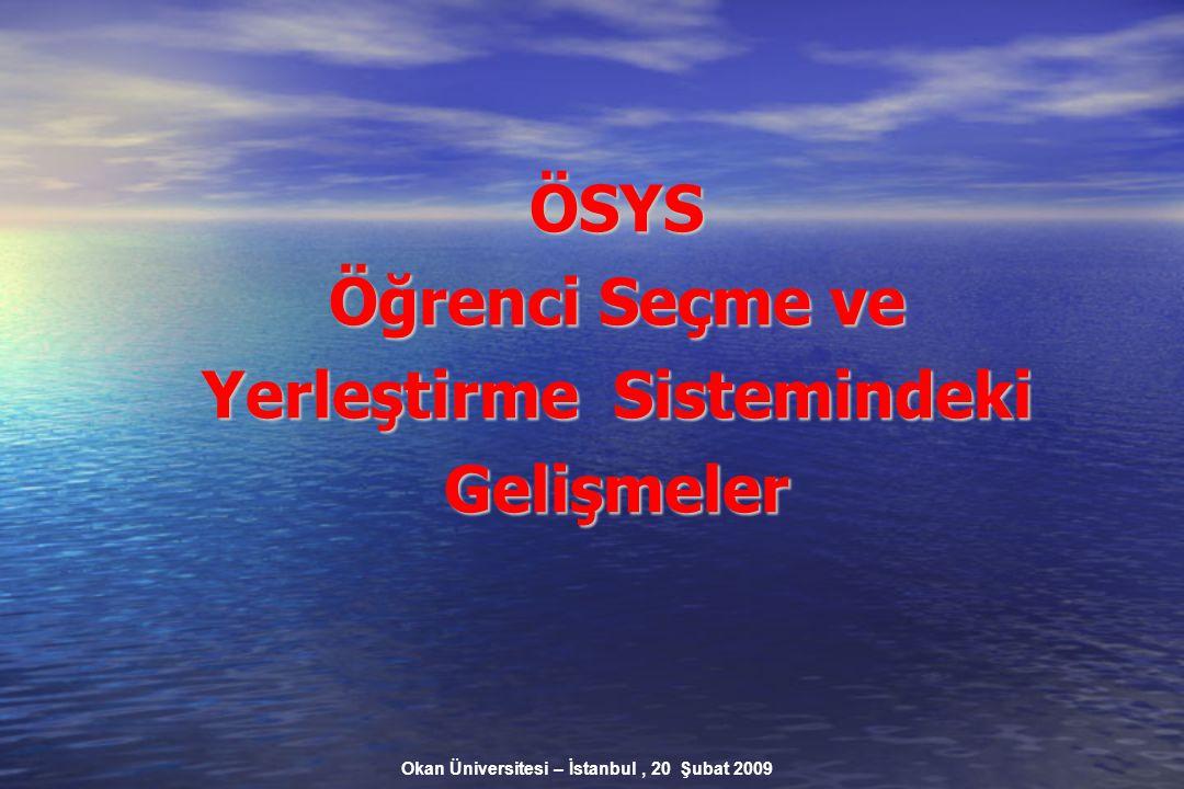 Okan Üniversitesi – İstanbul, 20 Şubat 2009 ÖSYS Öğrenci Seçme ve Yerleştirme Sistemindeki Gelişmeler