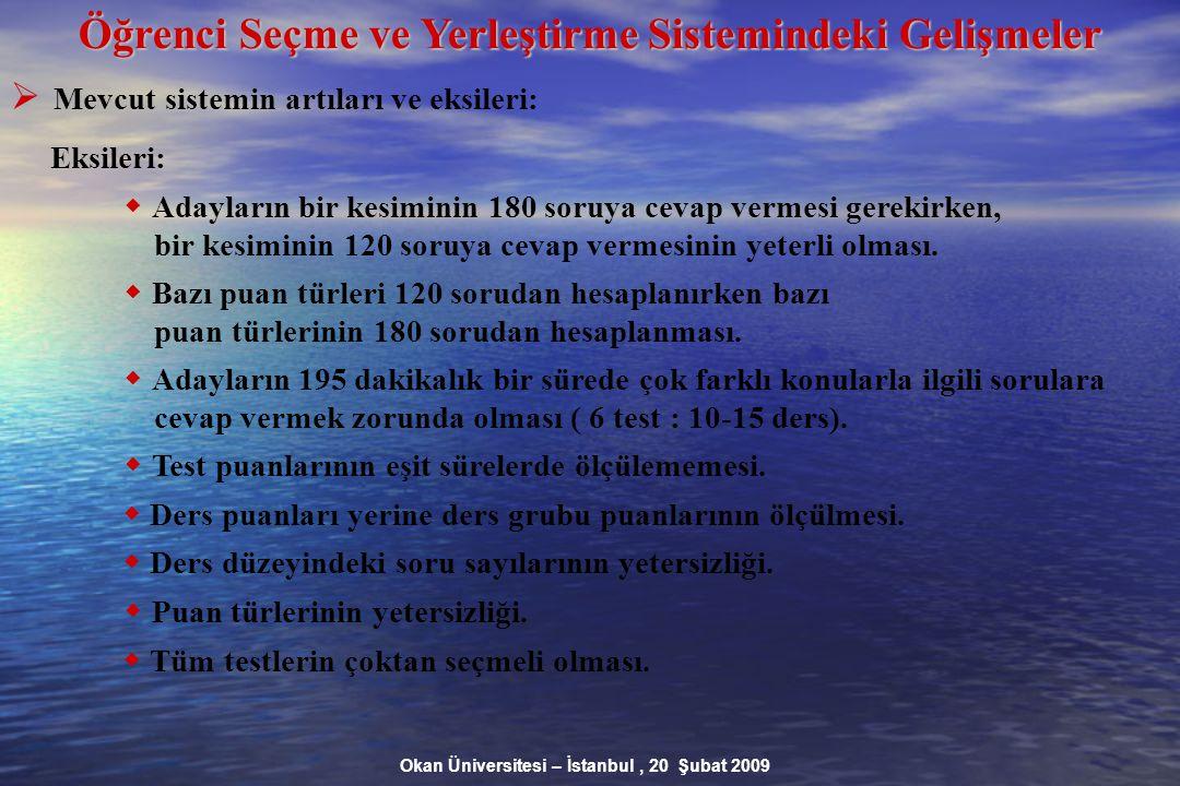 Okan Üniversitesi – İstanbul, 20 Şubat 2009 Öğrenci Seçme ve Yerleştirme Sistemindeki Gelişmeler  Mevcut sistemin artıları ve eksileri: Eksileri:  Adayların bir kesiminin 180 soruya cevap vermesi gerekirken, bir kesiminin 120 soruya cevap vermesinin yeterli olması.