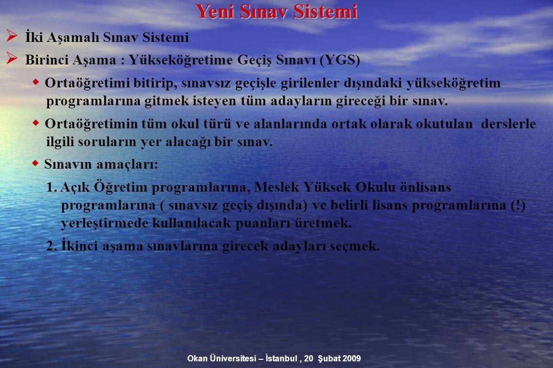 Okan Üniversitesi – İstanbul, 20 Şubat 2009 Yeni Sınav Sistemi  İki Aşamalı Sınav Sistemi  Birinci Aşama : Yükseköğretime Geçiş Sınavı (YGS)  Ortaöğretimi bitirip, sınavsız geçişle girilenler dışındaki yükseköğretim programlarına gitmek isteyen tüm adayların gireceği bir sınav.
