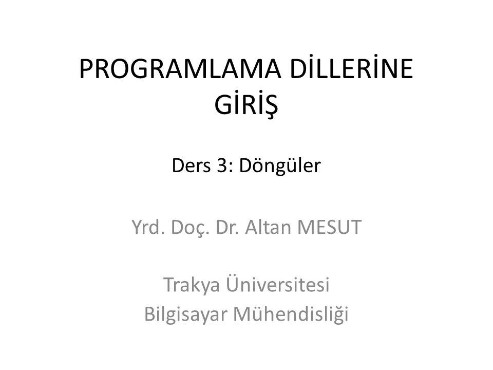 PROGRAMLAMA DİLLERİNE GİRİŞ Ders 3: Döngüler Yrd. Doç. Dr. Altan MESUT Trakya Üniversitesi Bilgisayar Mühendisliği