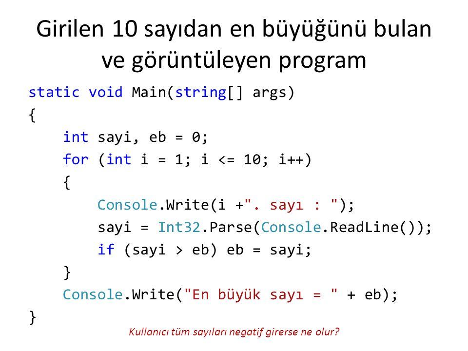 Girilen 10 sayıdan en büyüğünü bulan ve görüntüleyen program static void Main(string[] args) { int sayi, eb = 0; for (int i = 1; i <= 10; i++) { Conso