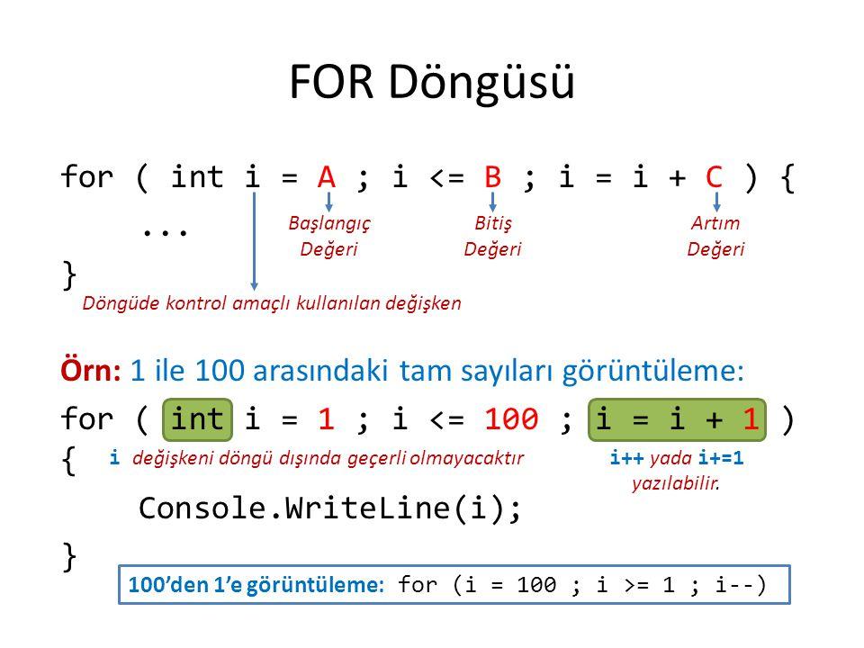 1 ile 100 arasındaki sayıların toplamını bulan program static void Main(string[] args) { int i, toplam = 0; for (i = 1; i <= 100; i += 1) { toplam += i; } Console.WriteLine( Toplam = + toplam); } Döngüde tek komut yer aldığı için { ve } (blok başı ve sonu simgeleri) kullanılmayabilirdi.