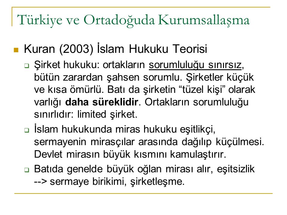 Türkiye ve Ortadoğuda Kurumsallaşma Kuran (2003) İslam Hukuku Teorisi  Şirket hukuku: ortakların sorumluluğu sınırsız, bütün zarardan şahsen sorumlu.