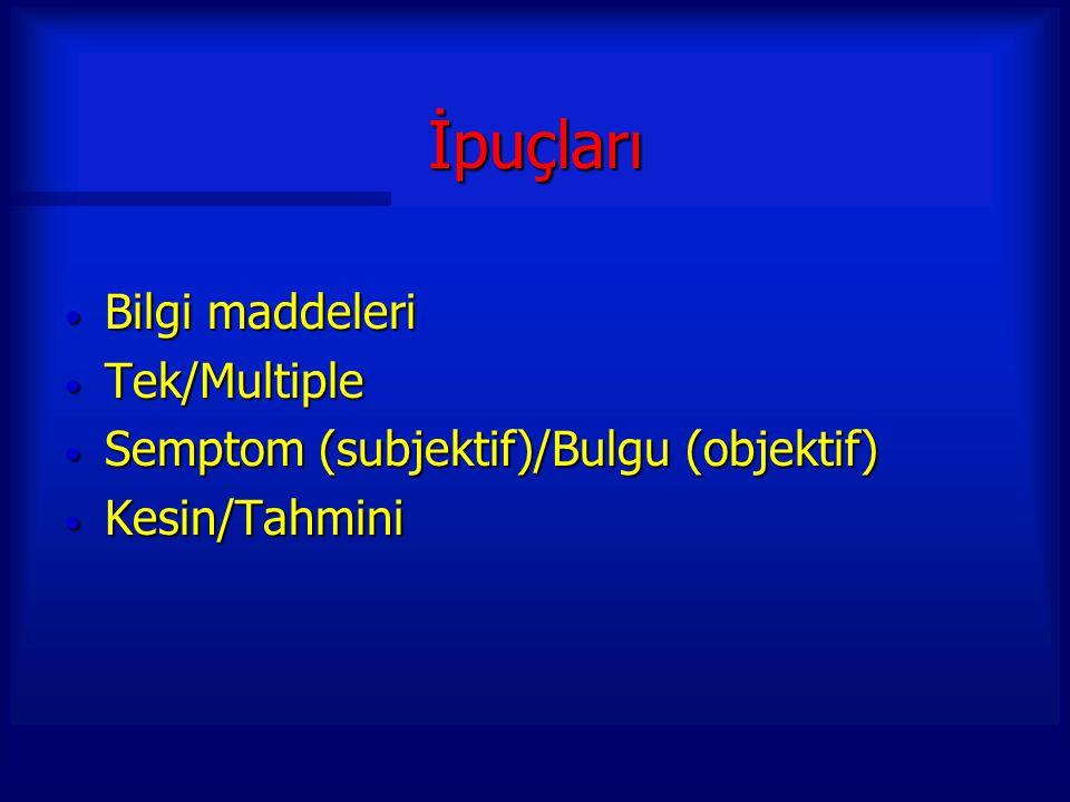 İpuçları Bilgi maddeleri Bilgi maddeleri Tek/Multiple Tek/Multiple Semptom (subjektif)/Bulgu (objektif) Semptom (subjektif)/Bulgu (objektif) Kesin/Tah