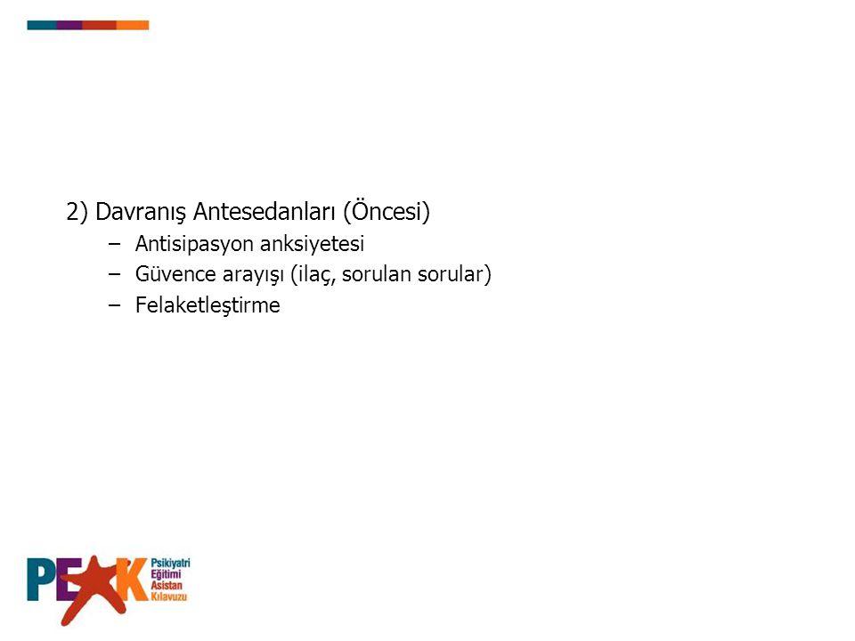 2) Davranış Antesedanları (Öncesi) –Antisipasyon anksiyetesi –Güvence arayışı (ilaç, sorulan sorular) –Felaketleştirme