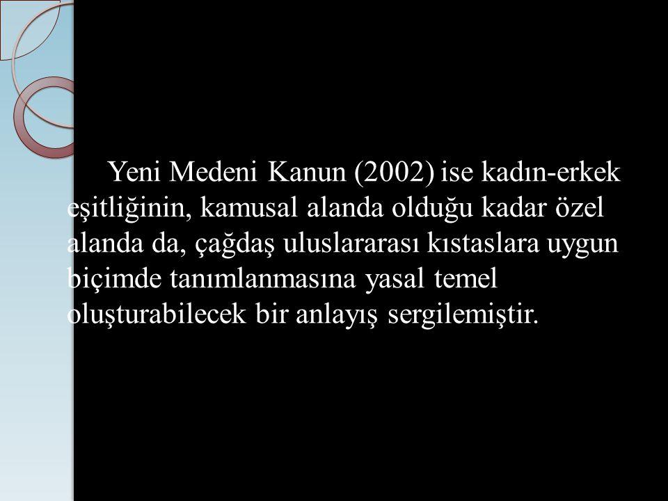 Yeni Medeni Kanun (2002) ise kadın-erkek eşitliğinin, kamusal alanda olduğu kadar özel alanda da, çağdaş uluslararası kıstaslara uygun biçimde tanımla
