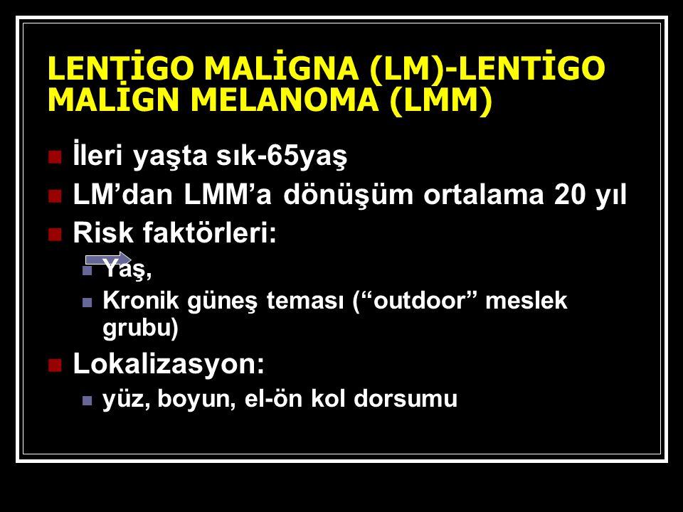 LENTİGO MALİGNA (LM)-LENTİGO MALİGN MELANOMA (LMM) İleri yaşta sık-65yaş LM'dan LMM'a dönüşüm ortalama 20 yıl Risk faktörleri: Yaş, Kronik güneş teması ( outdoor meslek grubu) Lokalizasyon: yüz, boyun, el-ön kol dorsumu