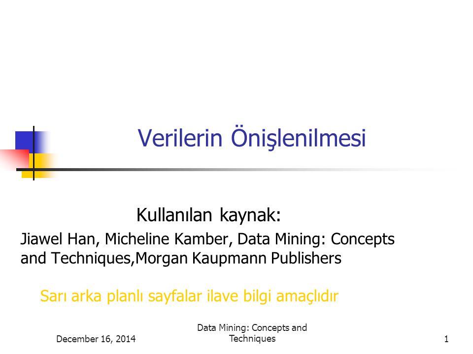 December 16, 2014Data Mining: Concepts and Techniques2 Verilerin Önişlenmesi Verilerin önişlenmesi nedenleri Veri temizleme Veri bütünleştirme ve dönüştürme Veri küçültme Ayrıklaştırma ve kavram hiyerarşisi